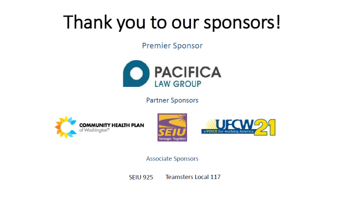 Thank you to our sponsors! Premier sponsor Pacifica Law Group, Partner Sponsors Community Health Plan of Washington, SEIU Washington State Council, UFCW Local 21, Associate Sponsors SEIU 925, Teamsters Local 117.